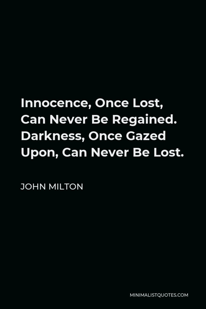 John Milton Quote - Innocence, Once Lost, Can Never Be Regained. Darkness, Once Gazed Upon, Can Never Be Lost.