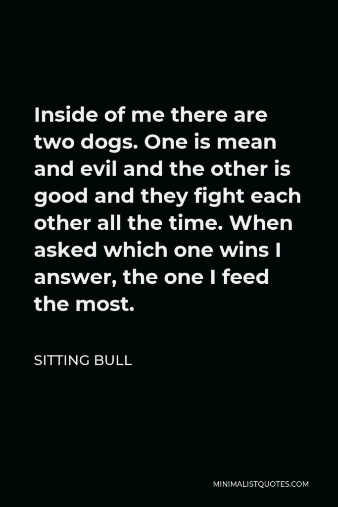 Sitting Bull Quote - Inside of me there are two dogs. One is mean and evil and the other is good and they fight each other all the time. When asked which one wins I answer, the one I feed the most.