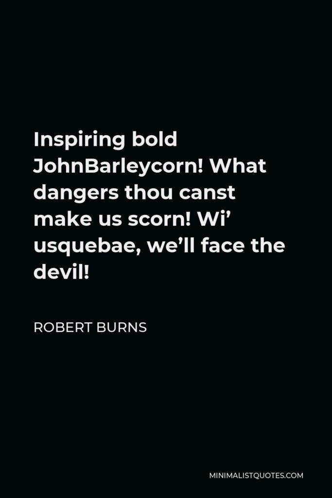 Robert Burns Quote - Inspiring bold JohnBarleycorn! What dangers thou canst make us scorn! Wi' usquebae, we'll face the devil!