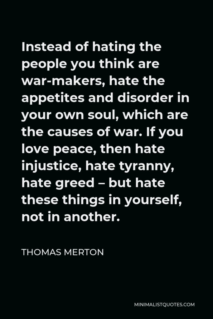 Thomas Merton Quote - Instead of hating the people you think are war-makers, hate the appetites and disorder in your own soul, which are the causes of war. If you love peace, then hate injustice, hate tyranny, hate greed – but hate these things in yourself, not in another.