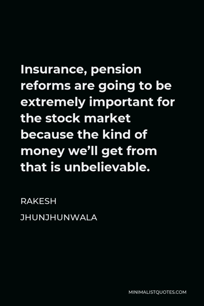 Rakesh Jhunjhunwala Quote - Insurance, pension reforms are going to be extremely important for the stock market because the kind of money we'll get from that is unbelievable.