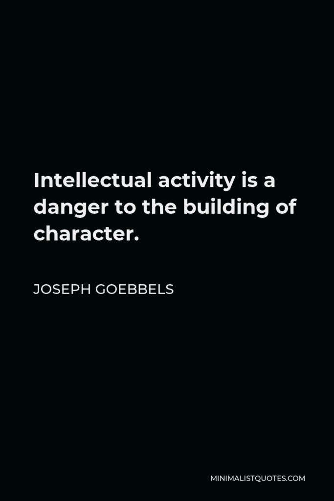 Joseph Goebbels Quote - Intellectual activity is a danger to the building of character.