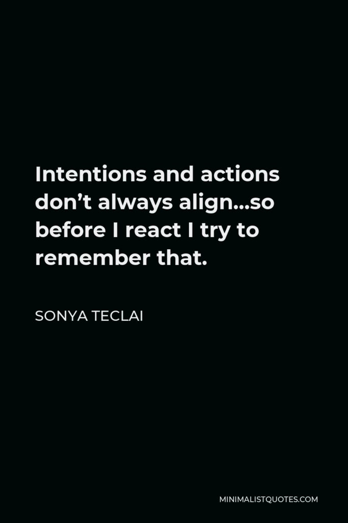 Sonya Teclai Quote - Intentions and actions don't always align…so before I react I try to remember that.