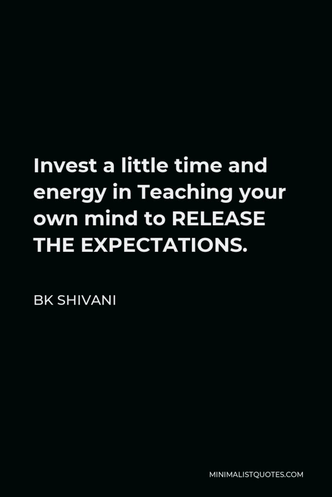 BK Shivani Quote - Invest a little time and energy in Teaching your own mind to RELEASE THE EXPECTATIONS.