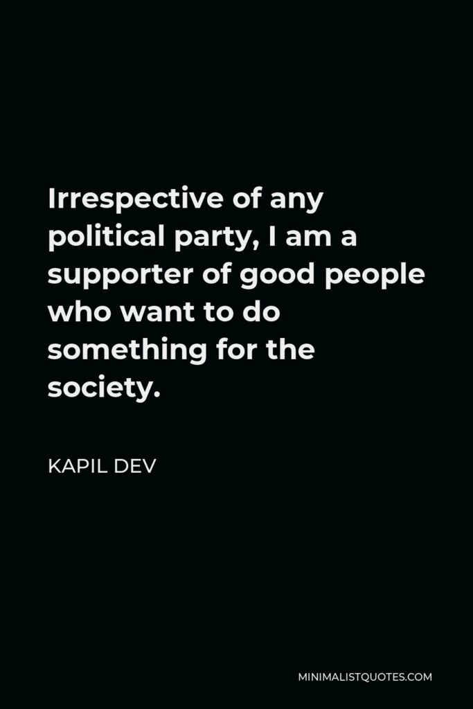 Kapil Dev Quote - Irrespective of any political party, I am a supporter of good people who want to do something for the society.