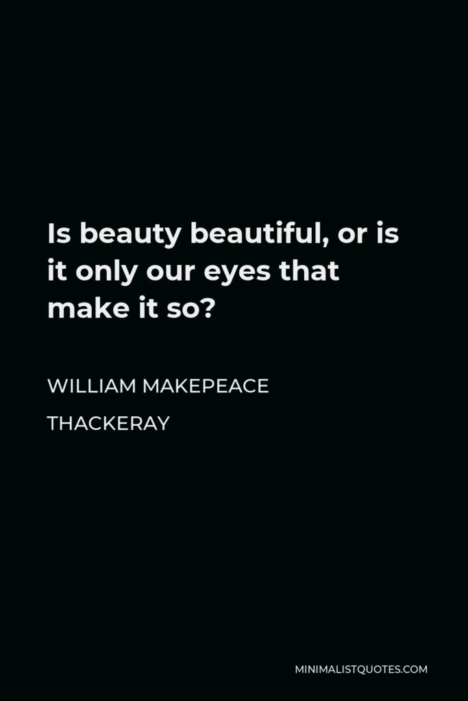 William Makepeace Thackeray Quote - Is beauty beautiful, or is it only our eyes that make it so?