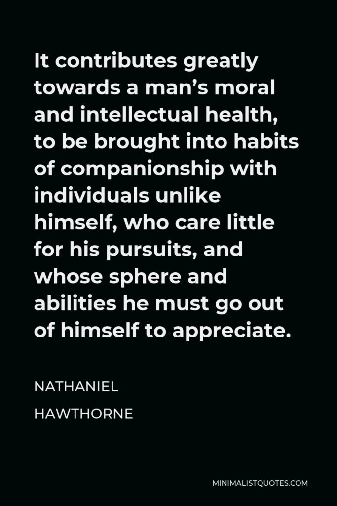 Nathaniel Hawthorne Quote - It contributes greatly towards a man's moral and intellectual health, to be brought into habits of companionship with individuals unlike himself, who care little for his pursuits, and whose sphere and abilities he must go out of himself to appreciate.