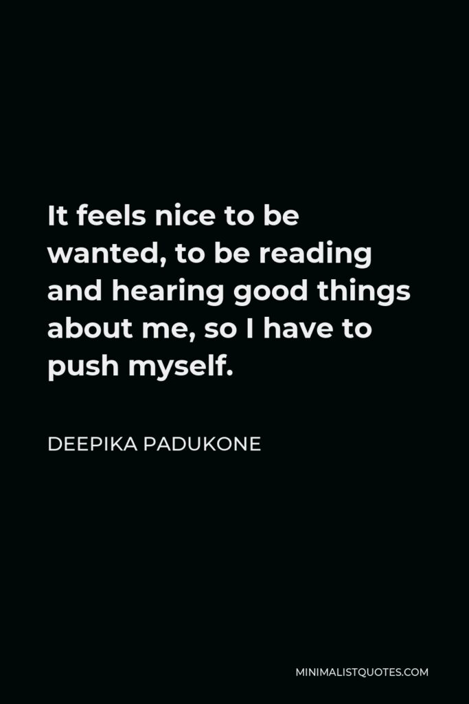 Deepika Padukone Quote - It feels nice to be wanted, to be reading and hearing good things about me, so I have to push myself.
