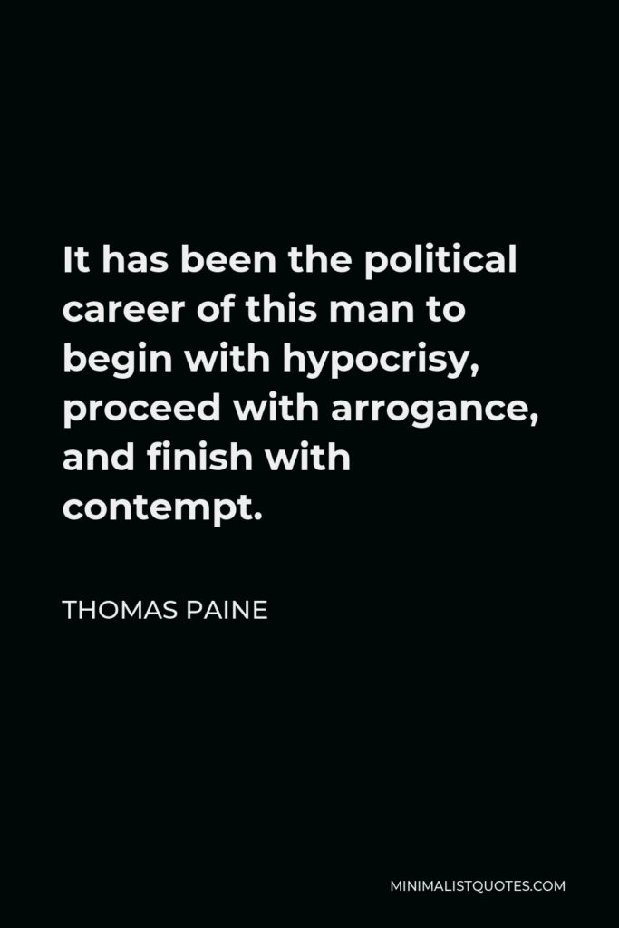 Thomas Paine Quote - It has been the political career of this man to begin with hypocrisy, proceed with arrogance, and finish with contempt.
