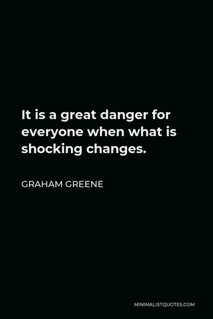 Graham Greene Quote - It is a great danger for everyone when what is shocking changes.
