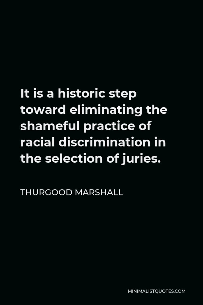 Thurgood Marshall Quote - It is a historic step toward eliminating the shameful practice of racial discrimination in the selection of juries.