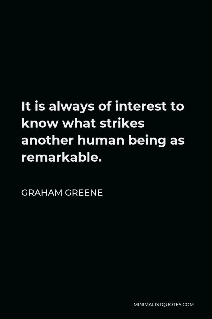 Graham Greene Quote - It is always of interest to know what strikes another human being as remarkable.