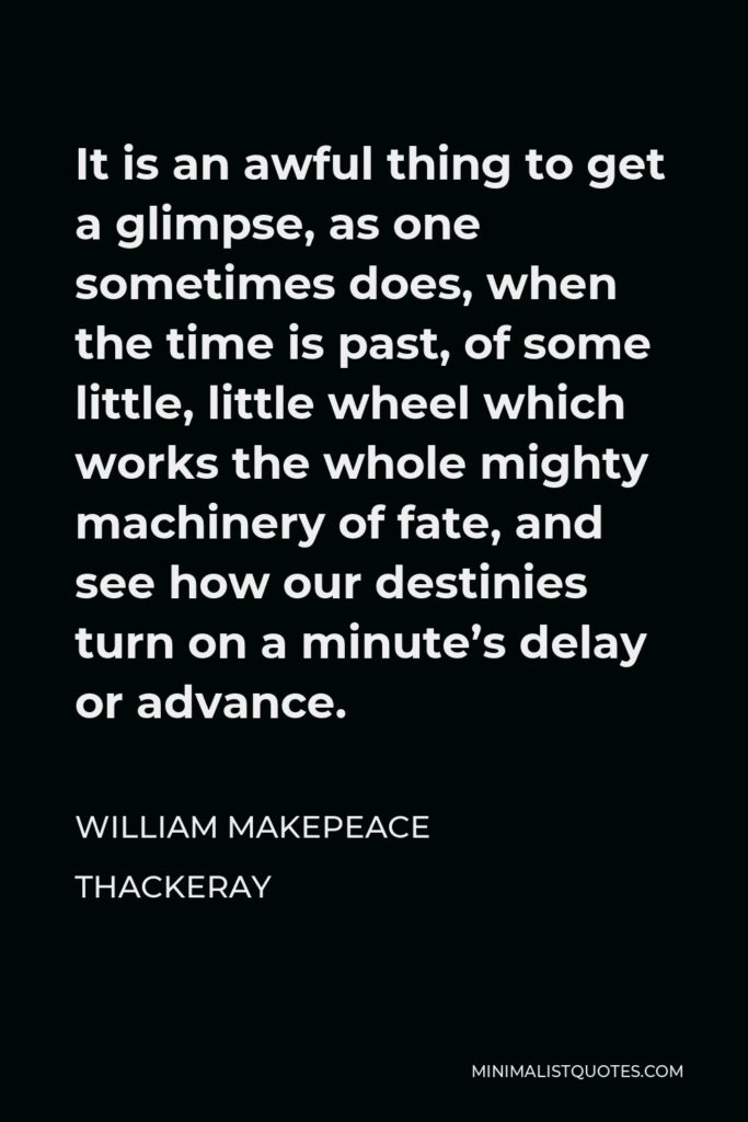 William Makepeace Thackeray Quote - It is an awful thing to get a glimpse, as one sometimes does, when the time is past, of some little, little wheel which works the whole mighty machinery of fate, and see how our destinies turn on a minute's delay or advance.