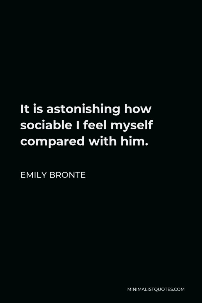 Emily Bronte Quote - It is astonishing how sociable I feel myself compared with him.