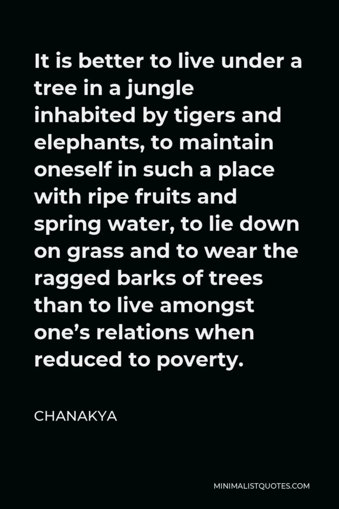 Chanakya Quote - It is better to live under a tree in a jungle inhabited by tigers and elephants, to maintain oneself in such a place with ripe fruits and spring water, to lie down on grass and to wear the ragged barks of trees than to live amongst one's relations when reduced to poverty.