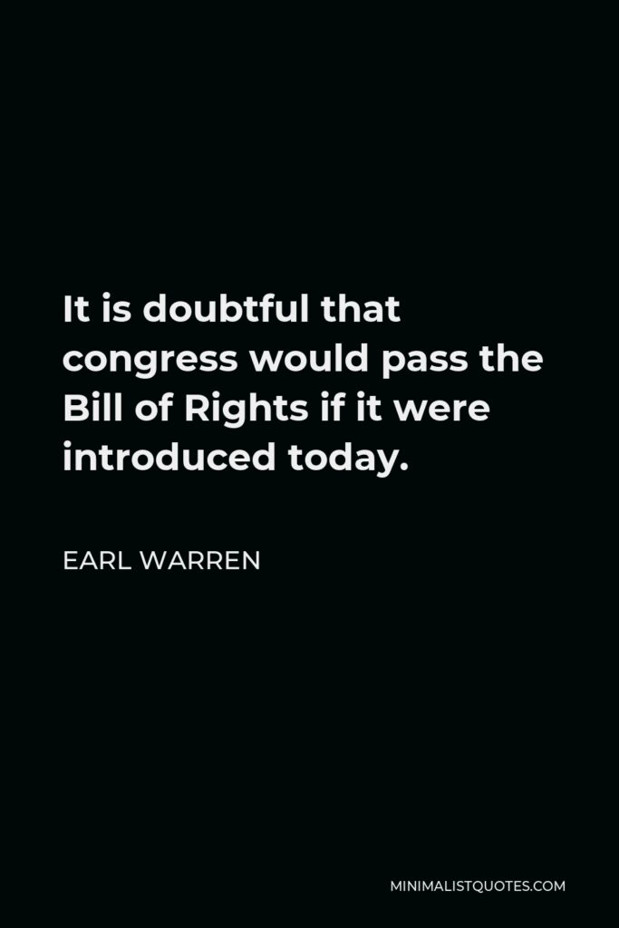 Earl Warren Quote - It is doubtful that congress would pass the Bill of Rights if it were introduced today.