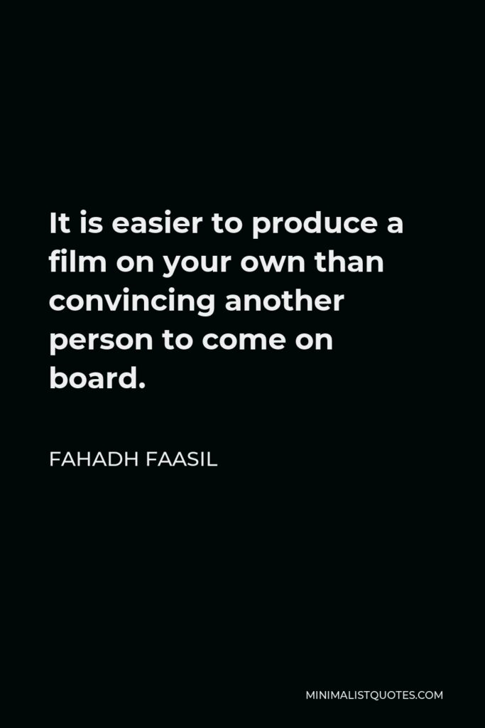 Fahadh Faasil Quote - It is easier to produce a film on your own than convincing another person to come on board.