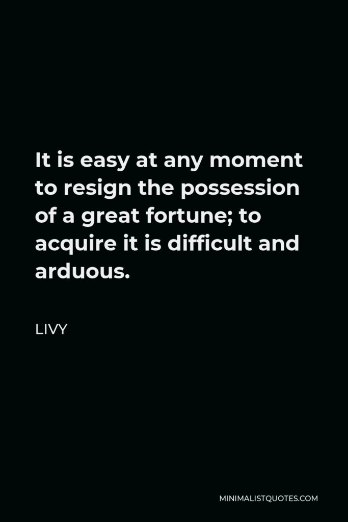 Livy Quote - It is easy at any moment to resign the possession of a great fortune; to acquire it is difficult and arduous.