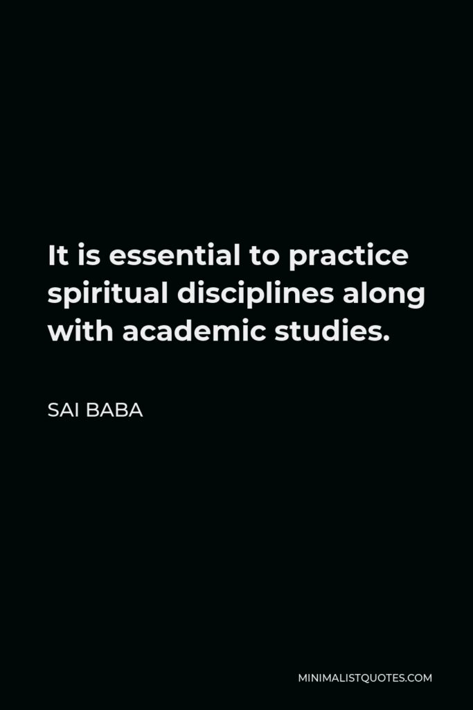 Sai Baba Quote - It is essential to practice spiritual disciplines along with academic studies.