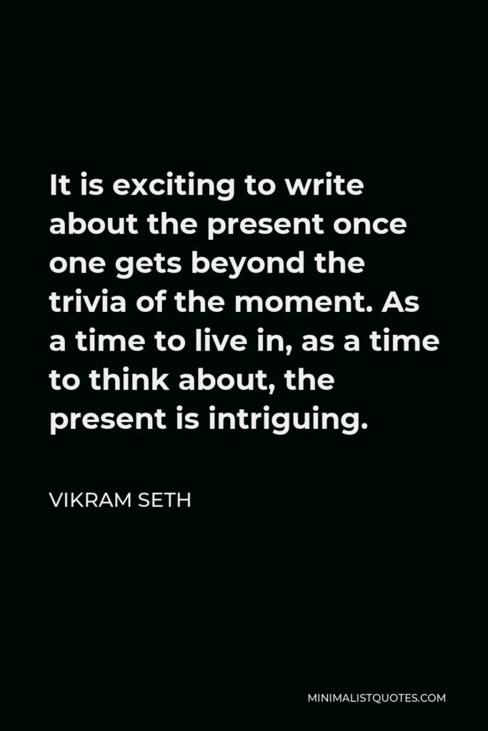 Vikram Seth Quote - It is exciting to write about the present once one gets beyond the trivia of the moment. As a time to live in, as a time to think about, the present is intriguing.