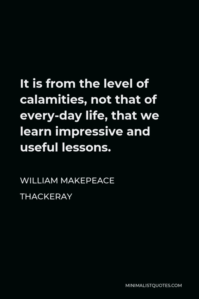 William Makepeace Thackeray Quote - It is from the level of calamities, not that of every-day life, that we learn impressive and useful lessons.
