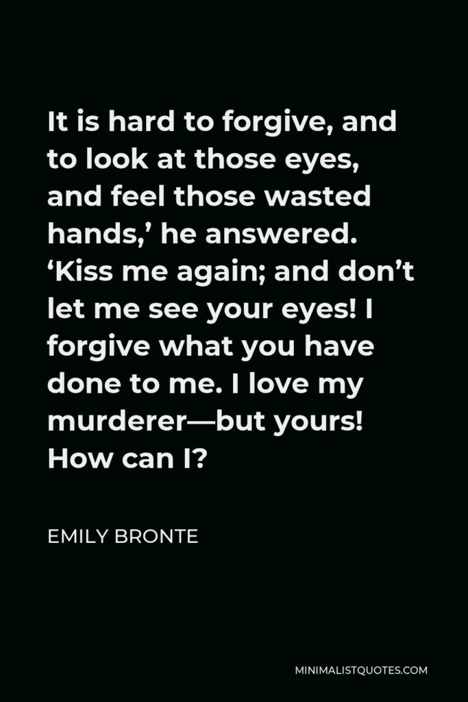 Emily Bronte Quote - It is hard to forgive, and to look at those eyes, and feel those wasted hands,' he answered. 'Kiss me again; and don't let me see your eyes! I forgive what you have done to me. I love my murderer—but yours! How can I?
