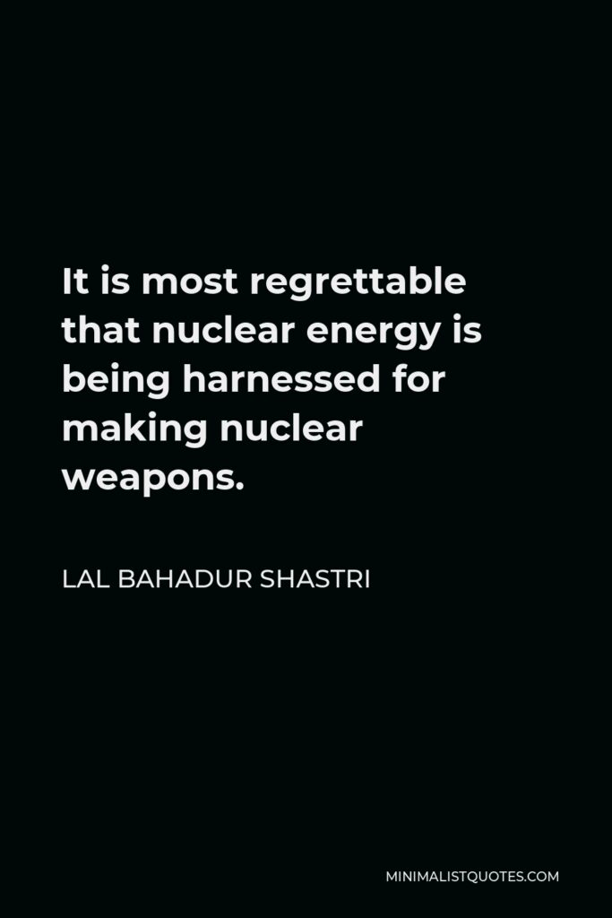 Lal Bahadur Shastri Quote - It is most regrettable that nuclear energy is being harnessed for making nuclear weapons.
