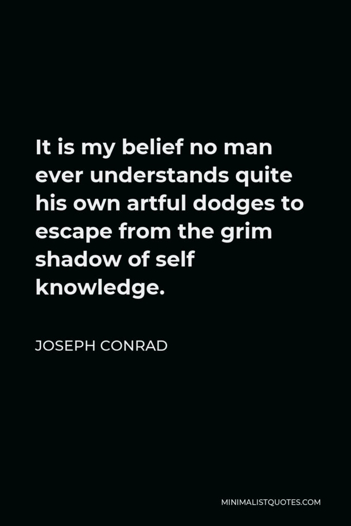 Joseph Conrad Quote - It is my belief no man ever understands quite his own artful dodges to escape from the grim shadow of self knowledge.
