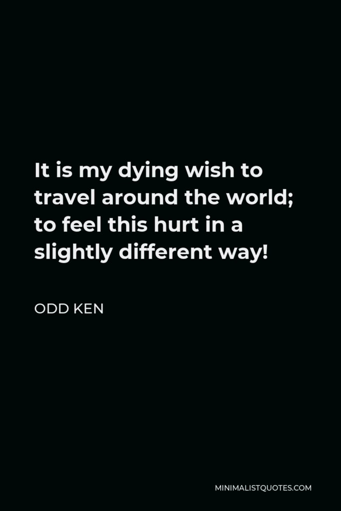 Odd Ken Quote - It is my dying wish to travel around the world; to feel this hurt in a slightly different way!