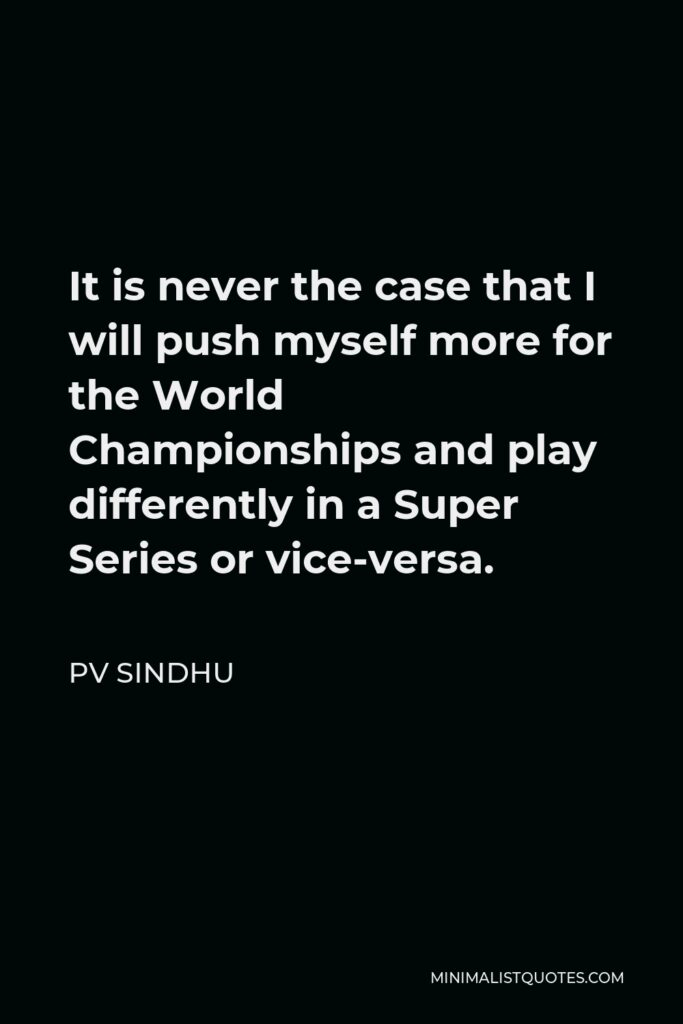 PV Sindhu Quote - It is never the case that I will push myself more for the World Championships and play differently in a Super Series or vice-versa.