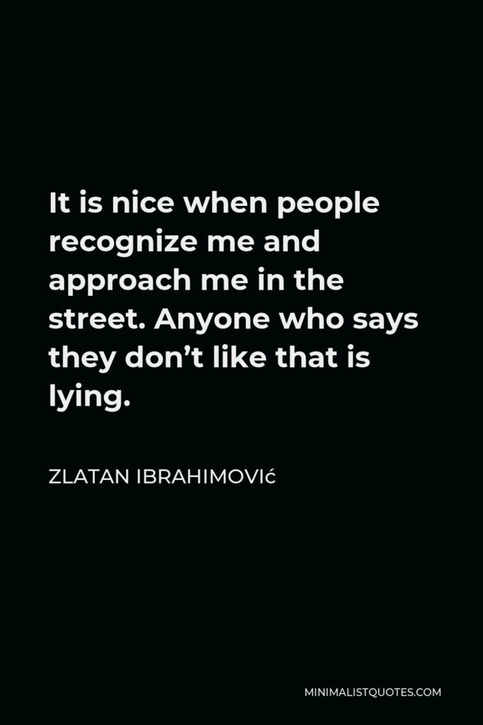 Zlatan Ibrahimović Quote - It is nice when people recognize me and approach me in the street. Anyone who says they don't like that is lying.