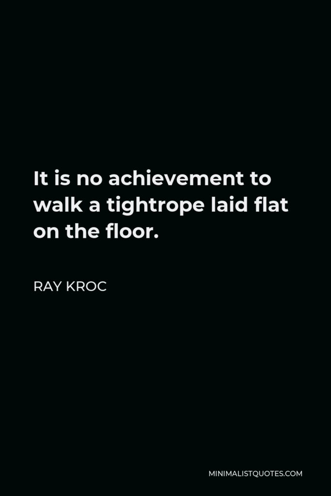 Ray Kroc Quote - It is no achievement to walk a tightrope laid flat on the floor.