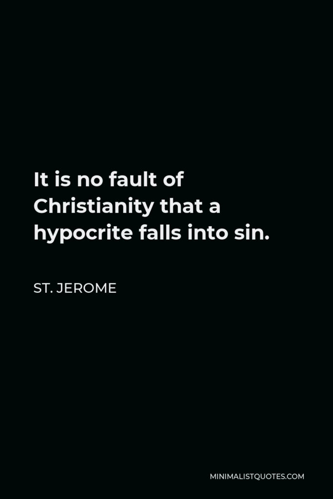 St. Jerome Quote - It is no fault of Christianity that a hypocrite falls into sin.