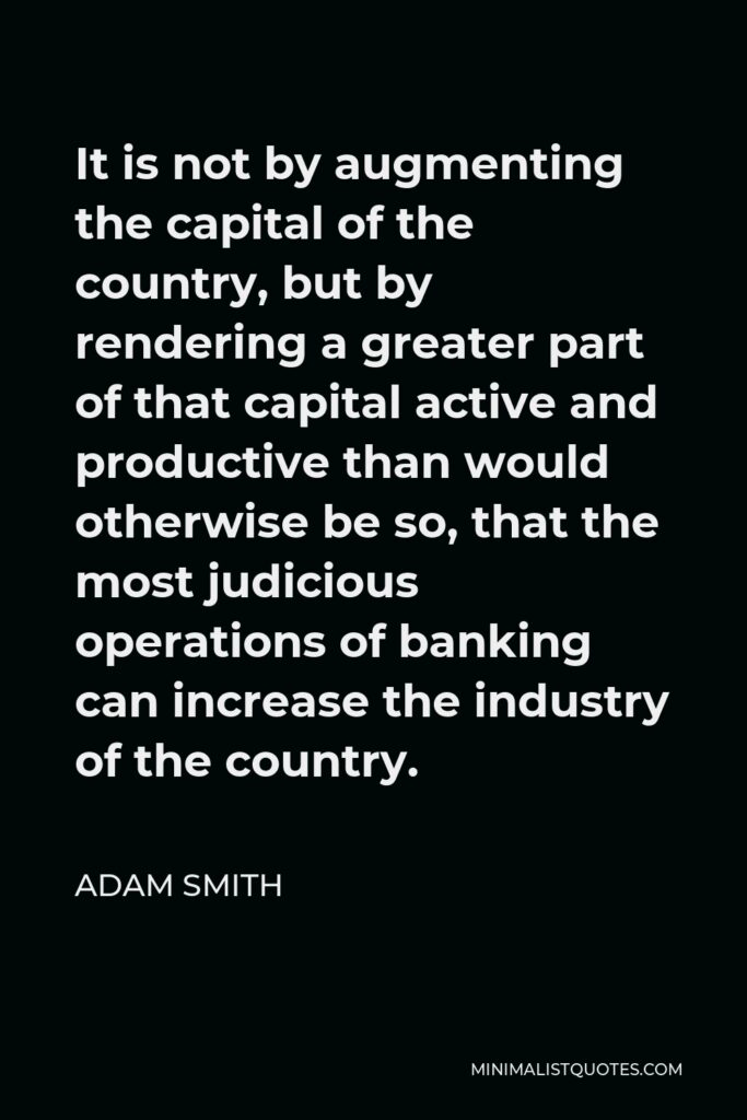 Adam Smith Quote - It is not by augmenting the capital of the country, but by rendering a greater part of that capital active and productive than would otherwise be so, that the most judicious operations of banking can increase the industry of the country.
