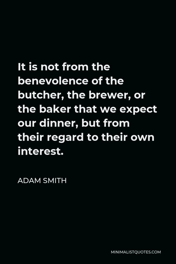 Adam Smith Quote - It is not from the benevolence of the butcher, the brewer, or the baker that we expect our dinner, but from their regard to their own interest.