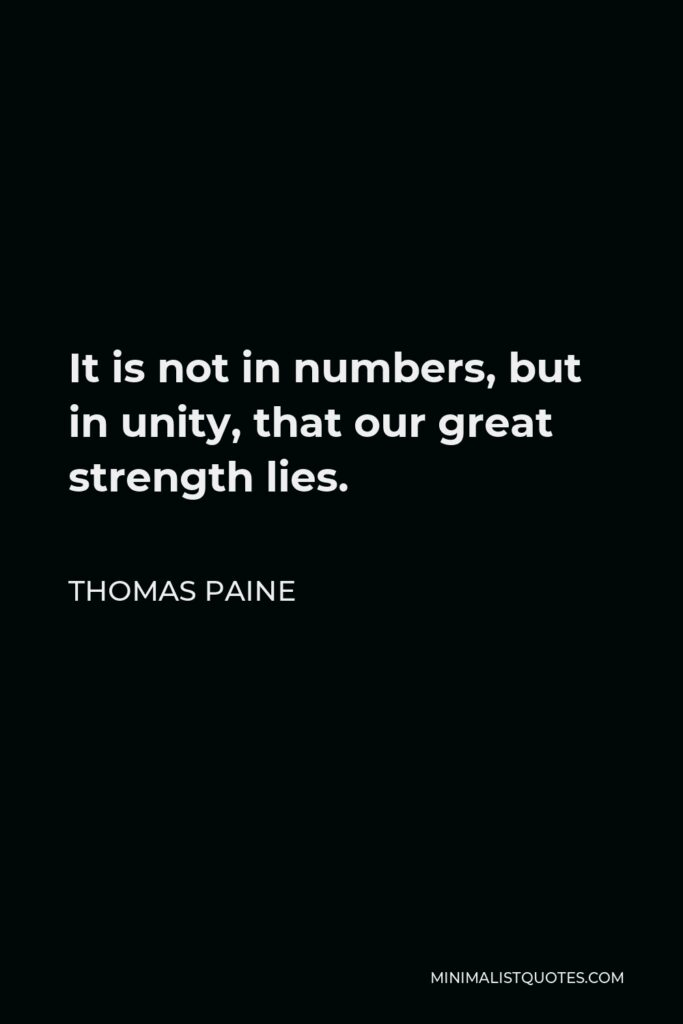 Thomas Paine Quote - It is not in numbers, but in unity, that our great strength lies.