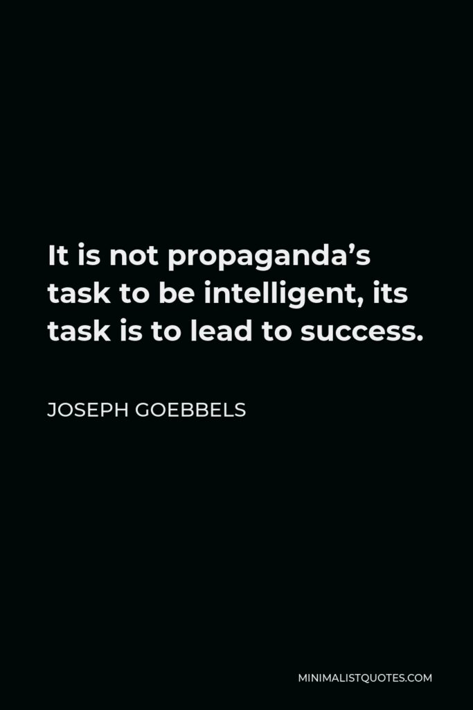 Joseph Goebbels Quote - It is not propaganda's task to be intelligent, its task is to lead to success.