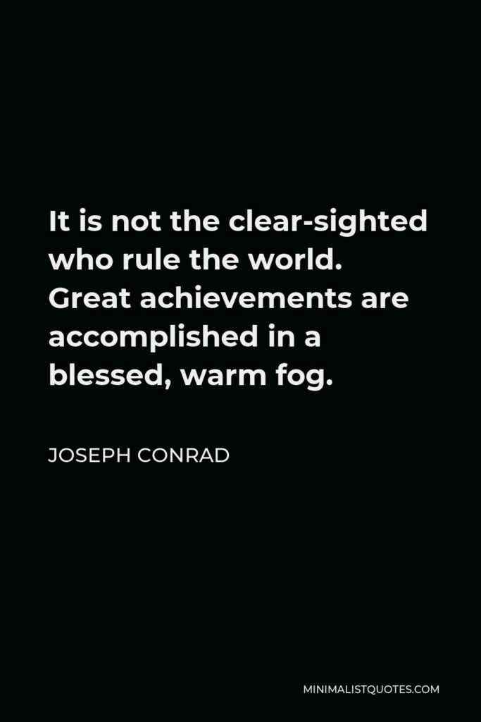 Joseph Conrad Quote - It is not the clear-sighted who rule the world. Great achievements are accomplished in a blessed, warm fog.