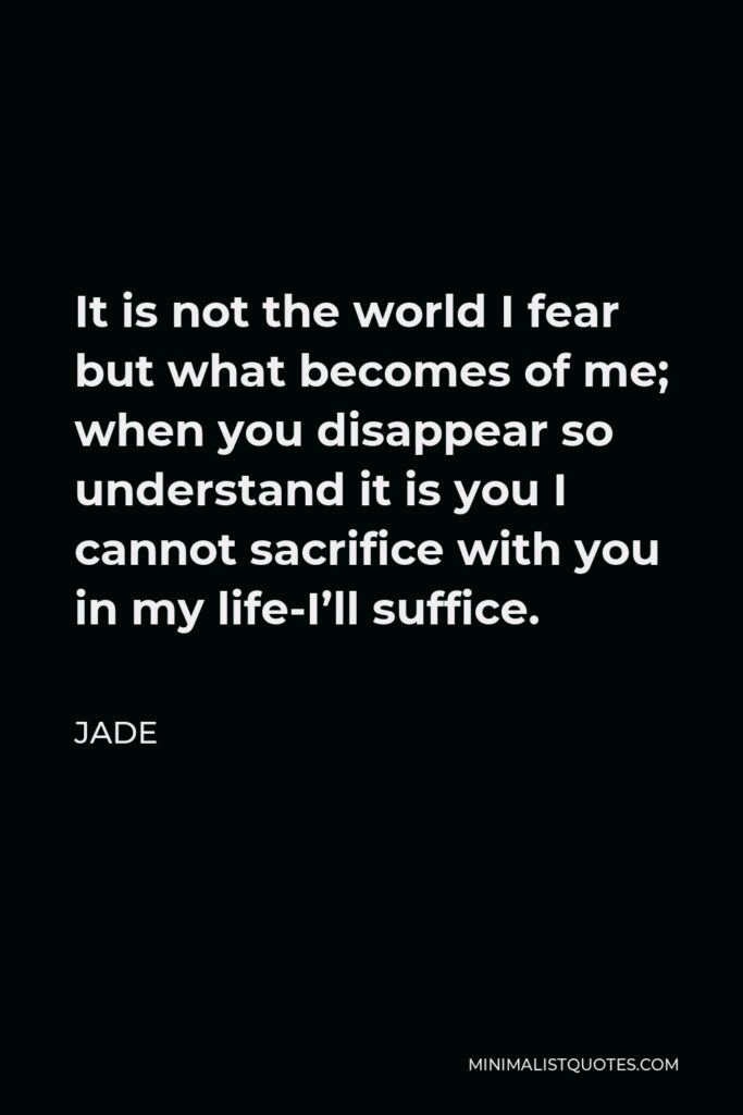 Jade Quote - It is not the world I fear but what becomes of me; when you disappear so understand it is you I cannot sacrifice with you in my life-I'll suffice.