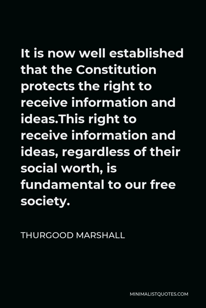 Thurgood Marshall Quote - It is now well established that the Constitution protects the right to receive information and ideas.This right to receive information and ideas, regardless of their social worth, is fundamental to our free society.