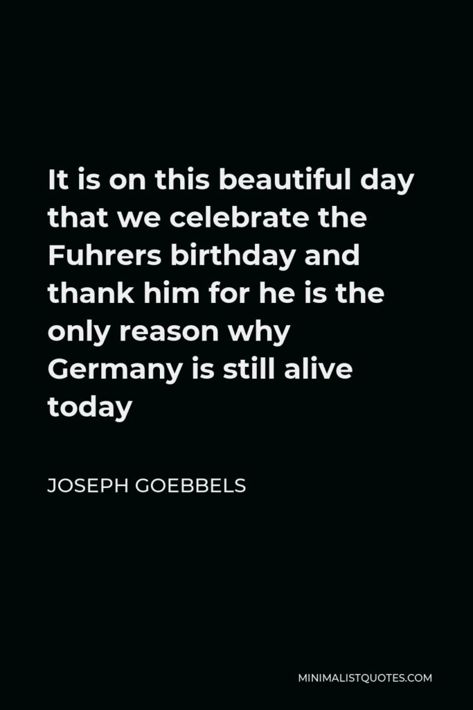 Joseph Goebbels Quote - It is on this beautiful day that we celebrate the Fuhrers birthday and thank him for he is the only reason why Germany is still alive today