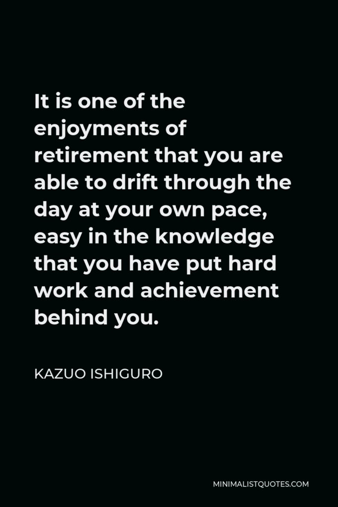 Kazuo Ishiguro Quote - It is one of the enjoyments of retirement that you are able to drift through the day at your own pace, easy in the knowledge that you have put hard work and achievement behind you.