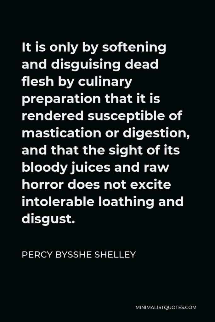 Percy Bysshe Shelley Quote - It is only by softening and disguising dead flesh by culinary preparation that it is rendered susceptible of mastication or digestion, and that the sight of its bloody juices and raw horror does not excite intolerable loathing and disgust.