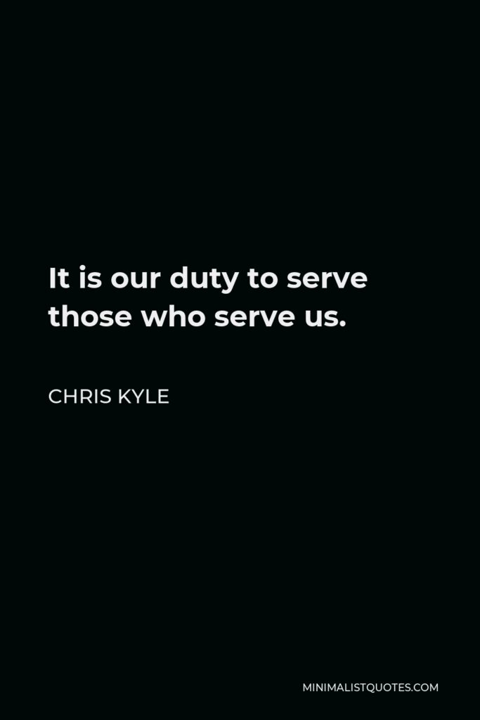 Chris Kyle Quote - It is our duty to serve those who serve us.