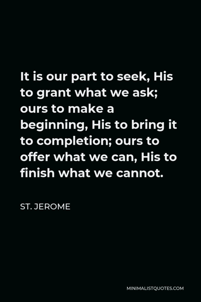 St. Jerome Quote - It is our part to seek, His to grant what we ask; ours to make a beginning, His to bring it to completion; ours to offer what we can, His to finish what we cannot.