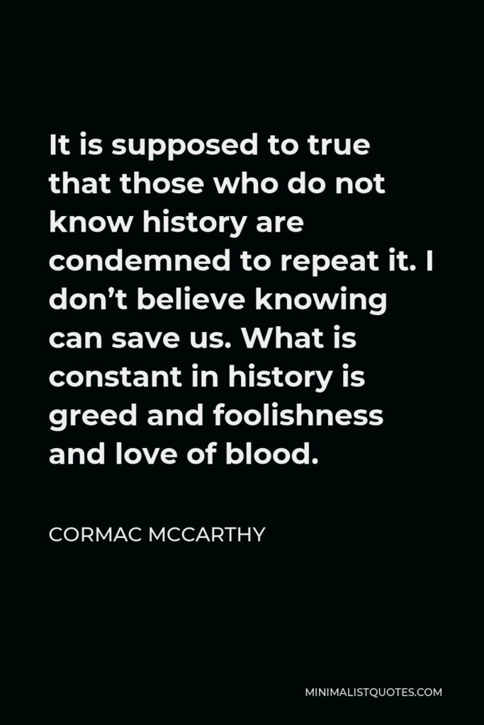 Cormac McCarthy Quote - It is supposed to true that those who do not know history are condemned to repeat it. I don't believe knowing can save us. What is constant in history is greed and foolishness and love of blood.