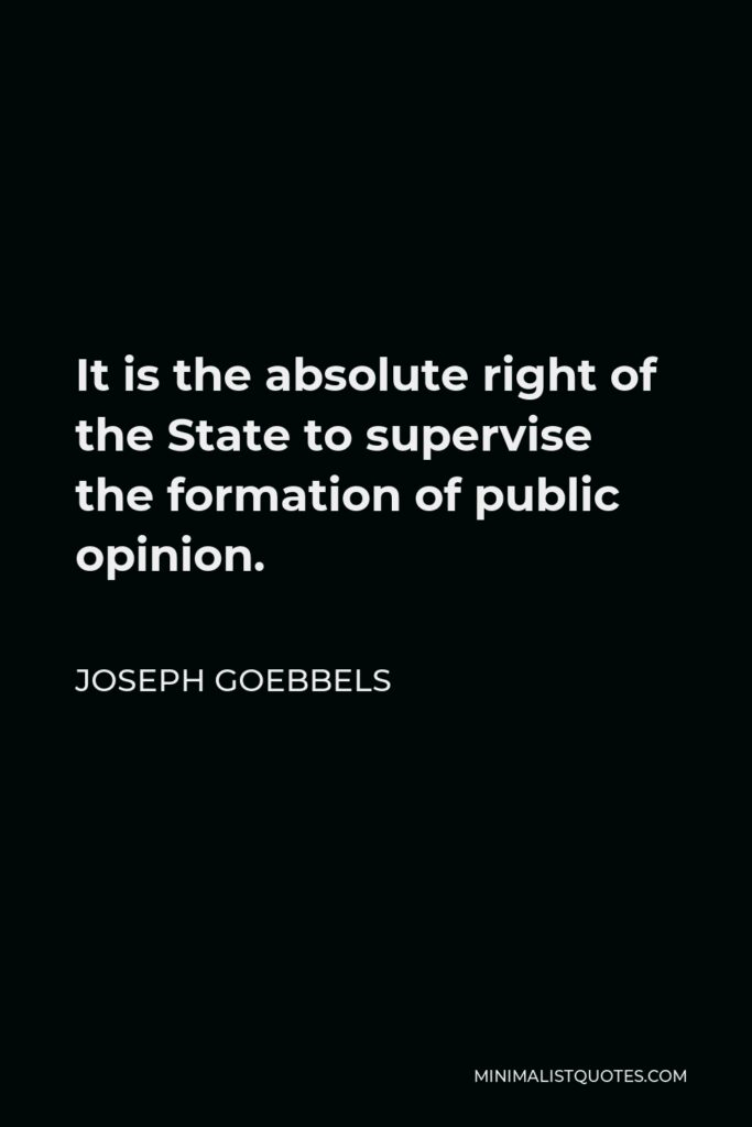 Joseph Goebbels Quote - It is the absolute right of the State to supervise the formation of public opinion.