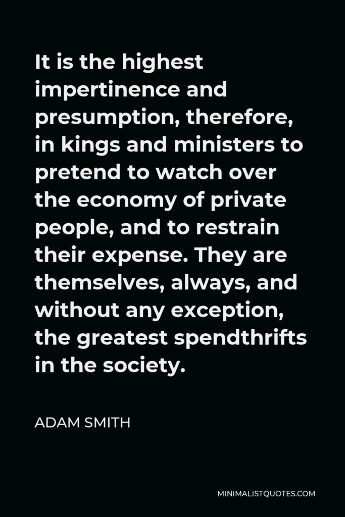 Adam Smith Quote - It is the highest impertinence and presumption, therefore, in kings and ministers to pretend to watch over the economy of private people, and to restrain their expense. They are themselves, always, and without any exception, the greatest spendthrifts in the society.