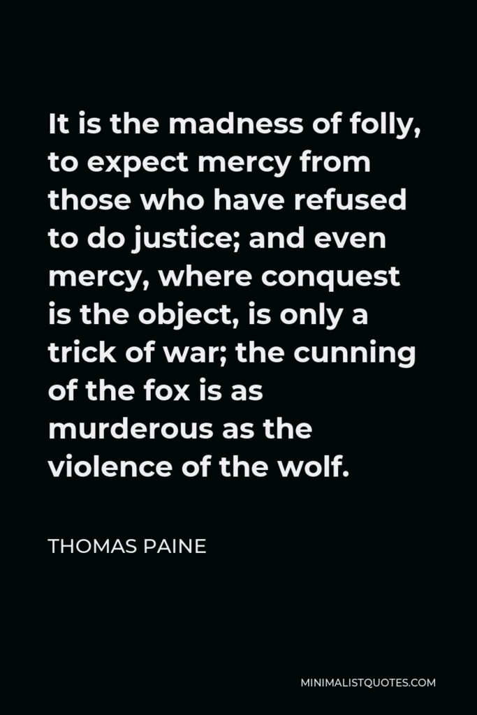 Thomas Paine Quote - It is the madness of folly, to expect mercy from those who have refused to do justice; and even mercy, where conquest is the object, is only a trick of war; the cunning of the fox is as murderous as the violence of the wolf.