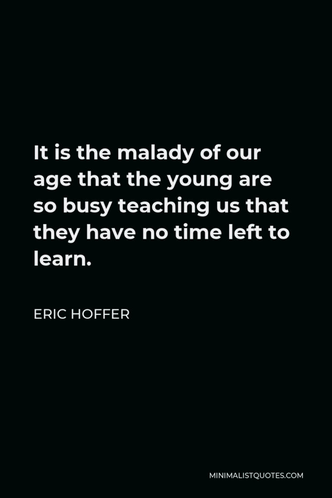 Eric Hoffer Quote - It is the malady of our age that the young are so busy teaching us that they have no time left to learn.